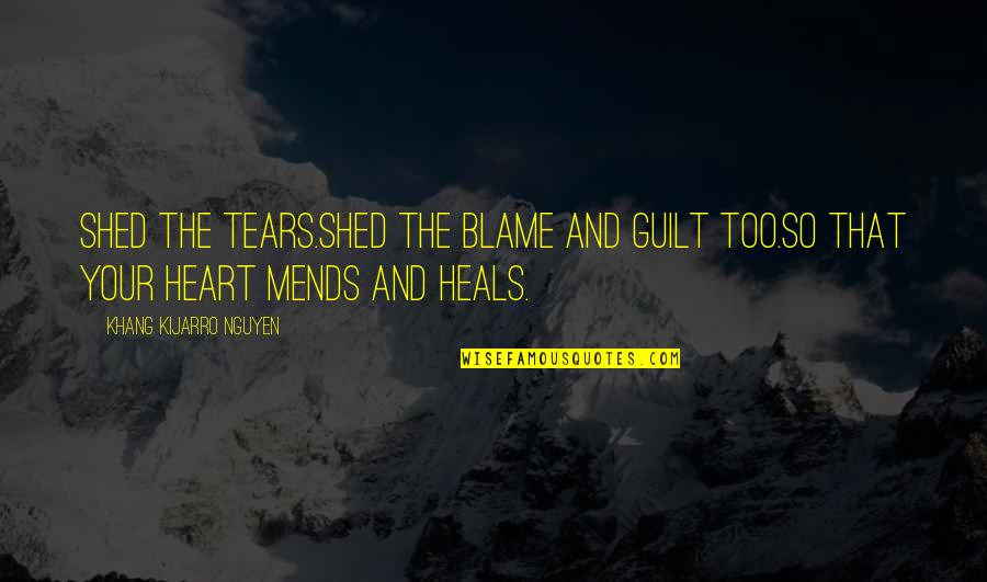 Shed Your Tears Quotes By Khang Kijarro Nguyen: Shed the tears.Shed the blame and guilt too.So