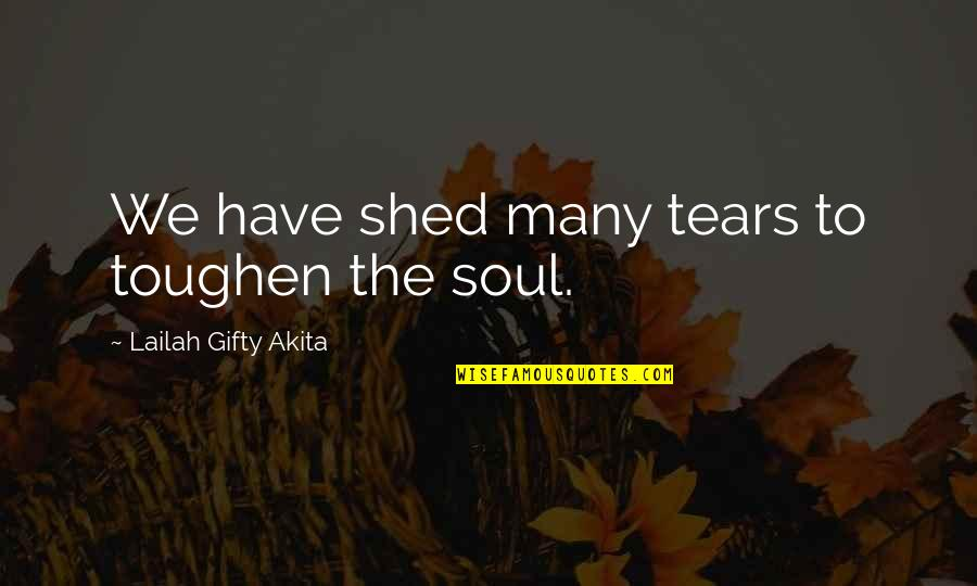 Shed Your Tears Quotes By Lailah Gifty Akita: We have shed many tears to toughen the
