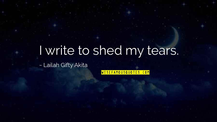 Shed Your Tears Quotes By Lailah Gifty Akita: I write to shed my tears.