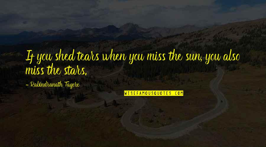 Shed Your Tears Quotes By Rabindranath Tagore: If you shed tears when you miss the