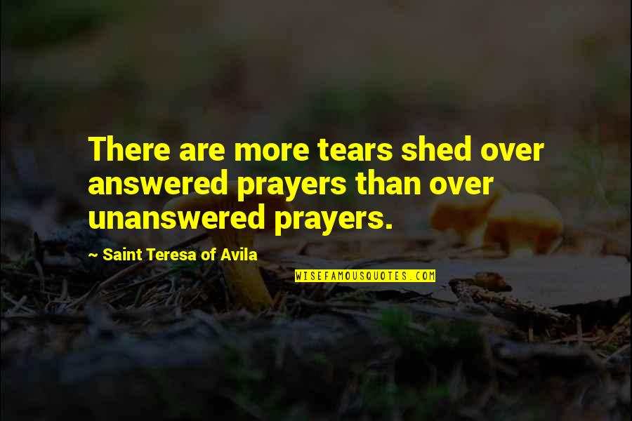 Shed Your Tears Quotes By Saint Teresa Of Avila: There are more tears shed over answered prayers