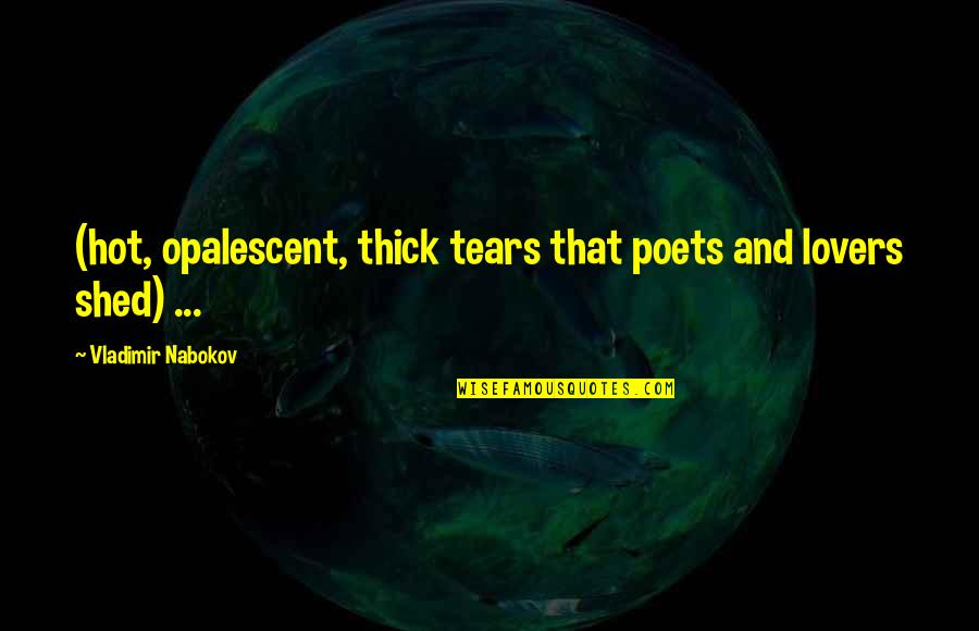 Shed Your Tears Quotes By Vladimir Nabokov: (hot, opalescent, thick tears that poets and lovers