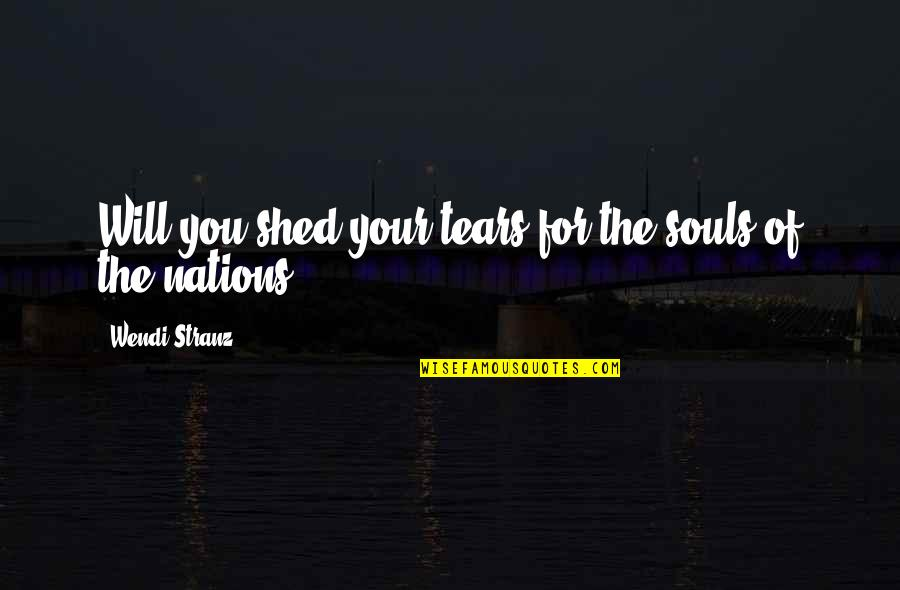 Shed Your Tears Quotes By Wendi Stranz: Will you shed your tears for the souls