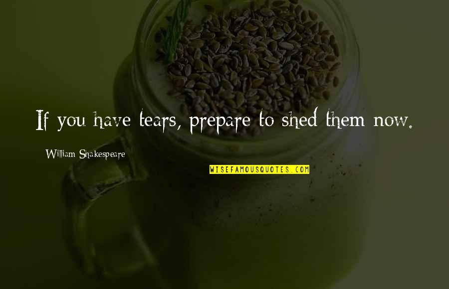 Shed Your Tears Quotes By William Shakespeare: If you have tears, prepare to shed them