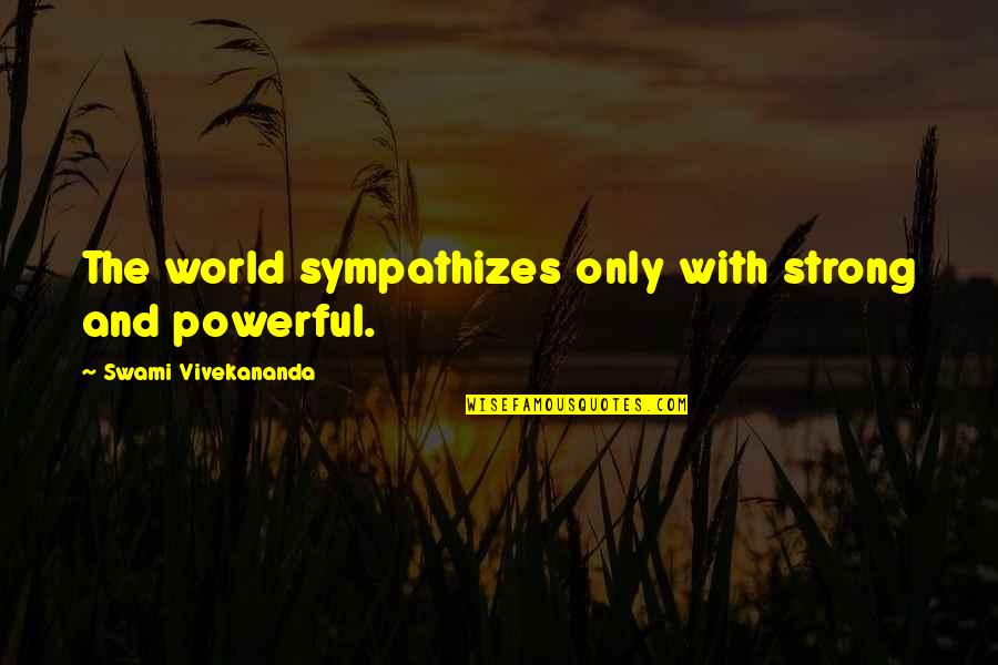 Shedares Quotes By Swami Vivekananda: The world sympathizes only with strong and powerful.