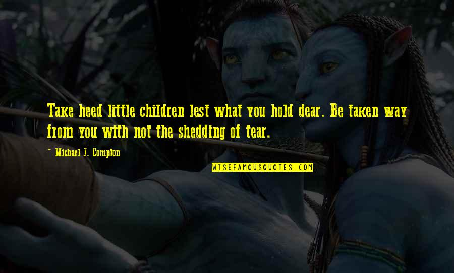 Shedding A Tear Quotes By Michael J. Compton: Take heed little children lest what you hold