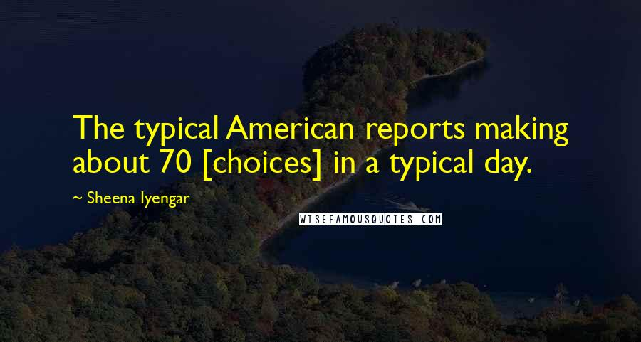 Sheena Iyengar quotes: The typical American reports making about 70 [choices] in a typical day.