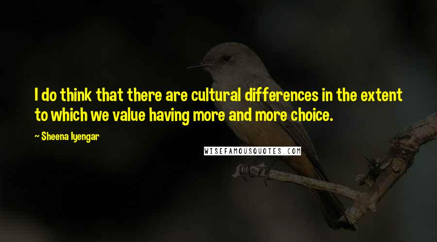 Sheena Iyengar quotes: I do think that there are cultural differences in the extent to which we value having more and more choice.