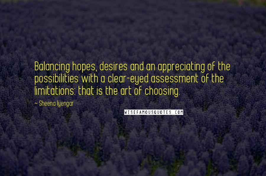 Sheena Iyengar quotes: Balancing hopes, desires and an appreciating of the possibilities with a clear-eyed assessment of the limitations: that is the art of choosing.