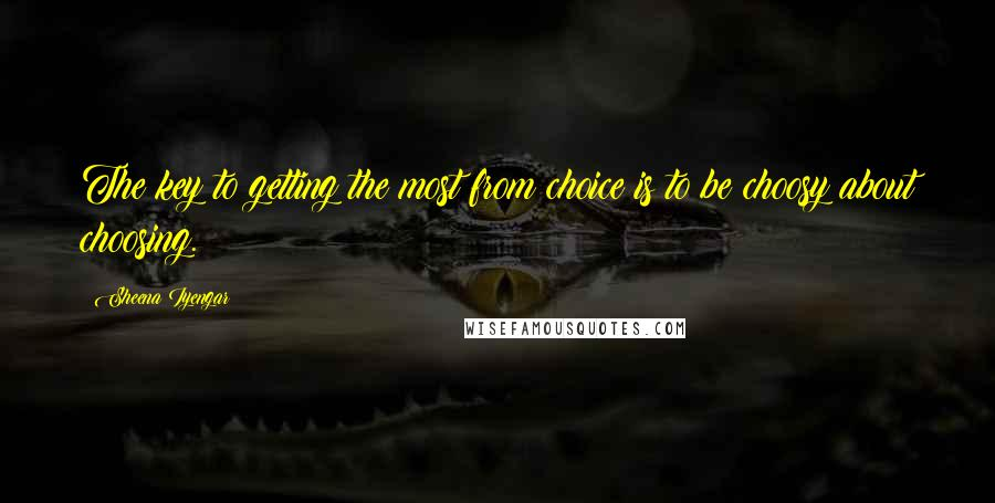 Sheena Iyengar quotes: The key to getting the most from choice is to be choosy about choosing.