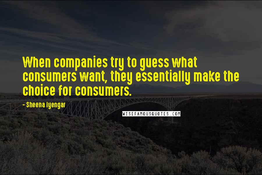 Sheena Iyengar quotes: When companies try to guess what consumers want, they essentially make the choice for consumers.