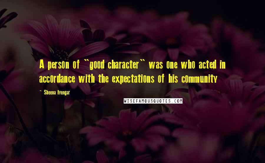 "Sheena Iyengar quotes: A person of ""good character"" was one who acted in accordance with the expectations of his community"