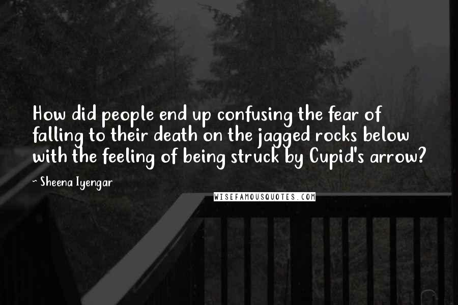 Sheena Iyengar quotes: How did people end up confusing the fear of falling to their death on the jagged rocks below with the feeling of being struck by Cupid's arrow?
