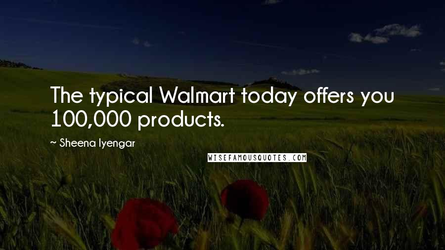 Sheena Iyengar quotes: The typical Walmart today offers you 100,000 products.
