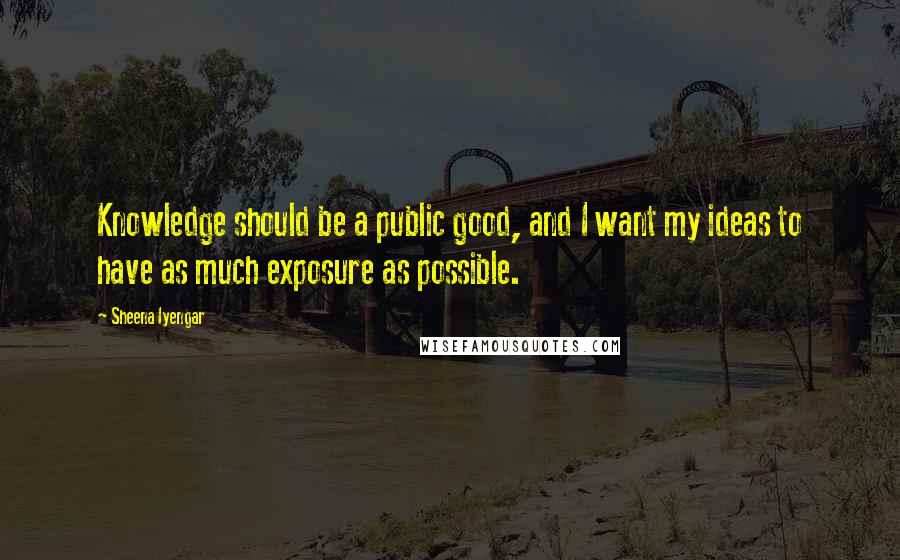 Sheena Iyengar quotes: Knowledge should be a public good, and I want my ideas to have as much exposure as possible.