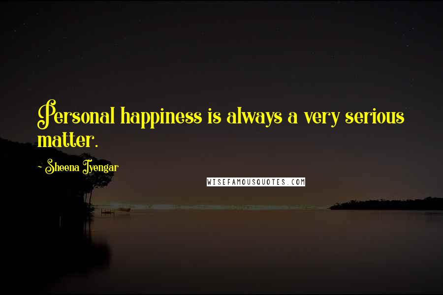 Sheena Iyengar quotes: Personal happiness is always a very serious matter.