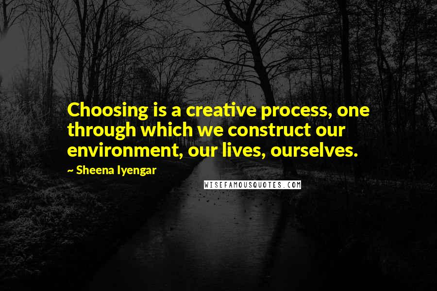 Sheena Iyengar quotes: Choosing is a creative process, one through which we construct our environment, our lives, ourselves.