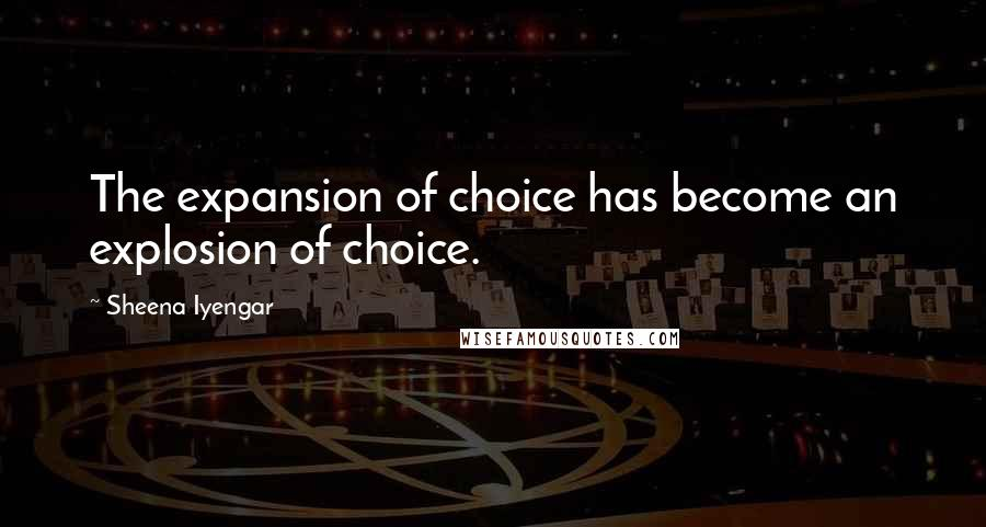 Sheena Iyengar quotes: The expansion of choice has become an explosion of choice.