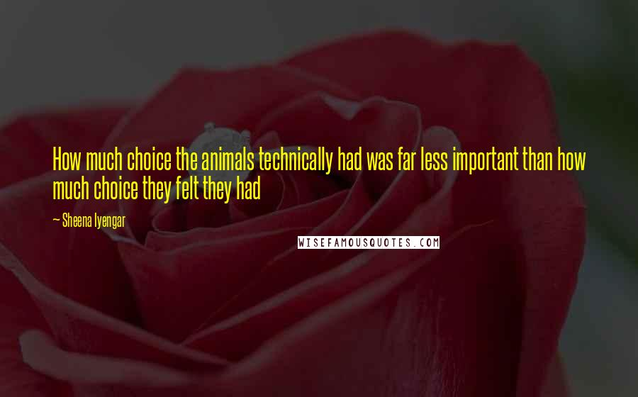 Sheena Iyengar quotes: How much choice the animals technically had was far less important than how much choice they felt they had