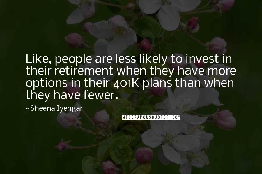 Sheena Iyengar quotes: Like, people are less likely to invest in their retirement when they have more options in their 401K plans than when they have fewer.
