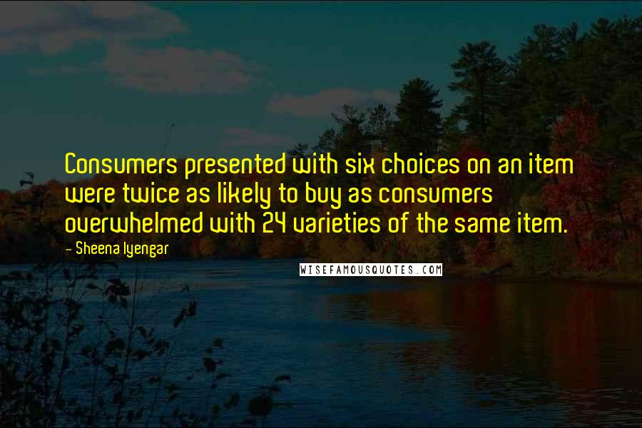 Sheena Iyengar quotes: Consumers presented with six choices on an item were twice as likely to buy as consumers overwhelmed with 24 varieties of the same item.
