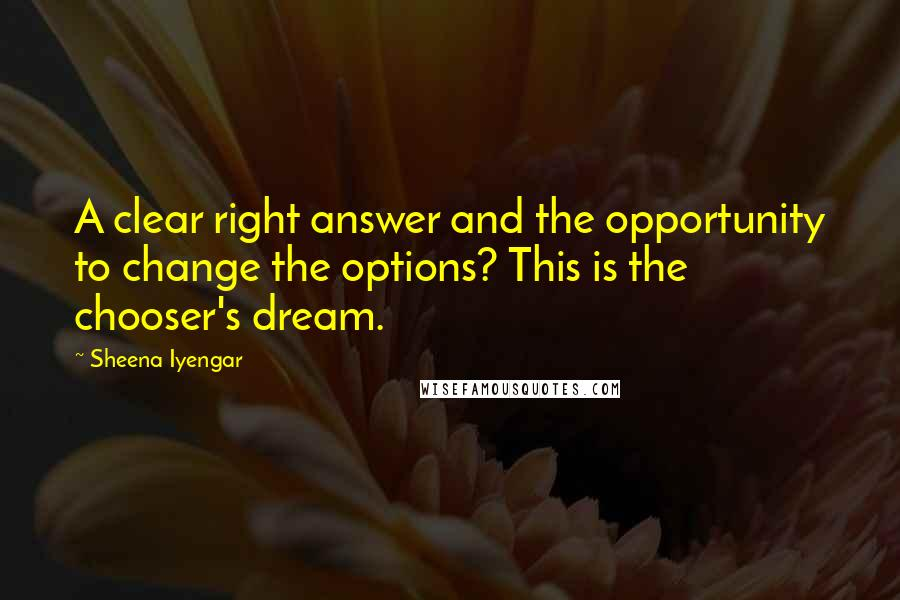 Sheena Iyengar quotes: A clear right answer and the opportunity to change the options? This is the chooser's dream.