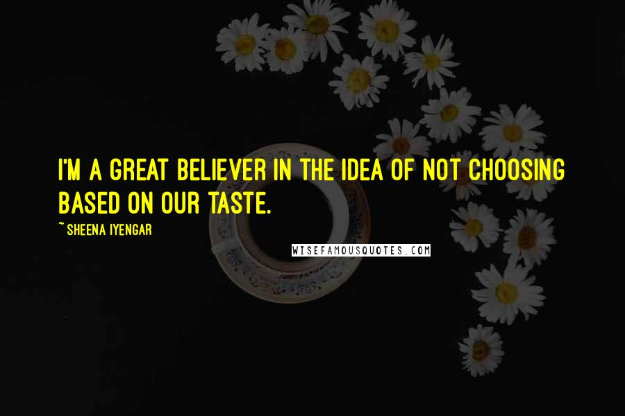 Sheena Iyengar quotes: I'm a great believer in the idea of not choosing based on our taste.