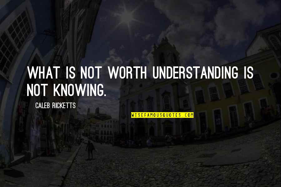 Sheikh Hasina Quotes By Caleb Ricketts: What is not worth understanding is not knowing.