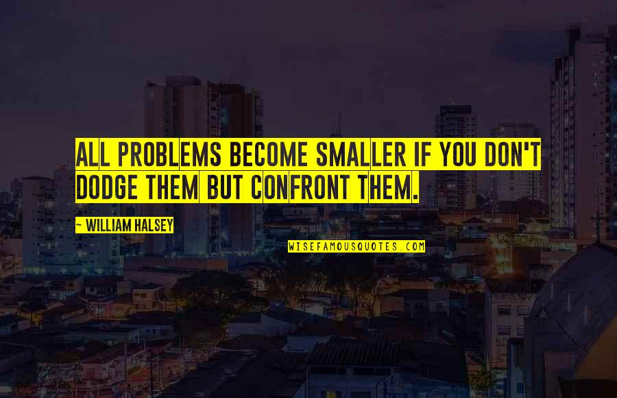 Sheikh Hasina Quotes By William Halsey: All problems become smaller if you don't dodge