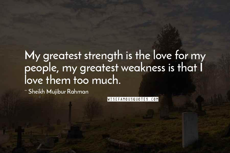 Sheikh Mujibur Rahman quotes: My greatest strength is the love for my people, my greatest weakness is that I love them too much.