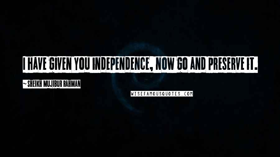 Sheikh Mujibur Rahman quotes: I have given you independence, now go and preserve it.