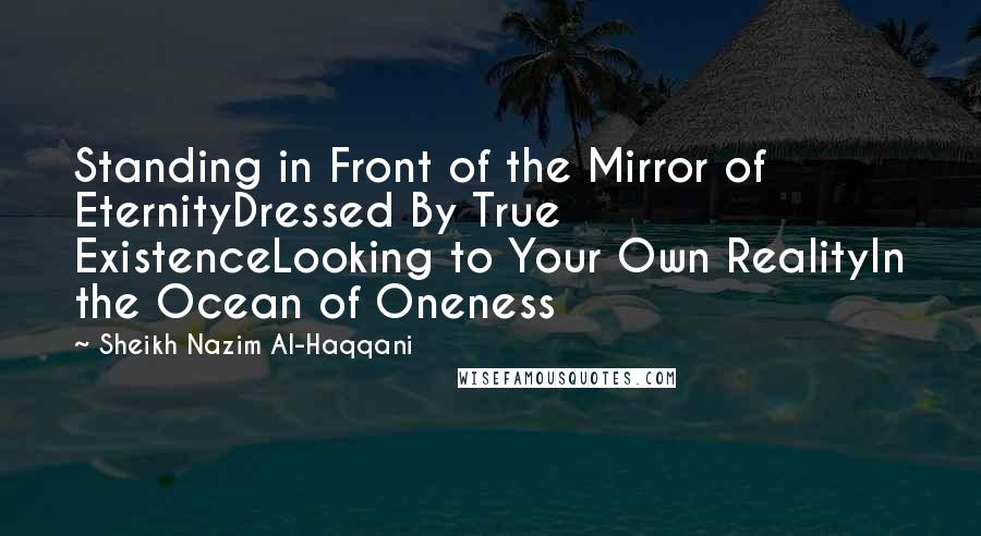 Sheikh Nazim Al-Haqqani quotes: Standing in Front of the Mirror of EternityDressed By True ExistenceLooking to Your Own RealityIn the Ocean of Oneness