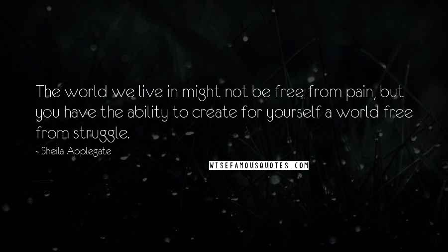 Sheila Applegate quotes: The world we live in might not be free from pain, but you have the ability to create for yourself a world free from struggle.