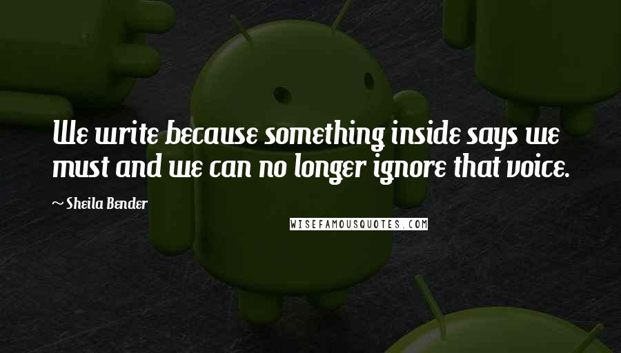 Sheila Bender quotes: We write because something inside says we must and we can no longer ignore that voice.
