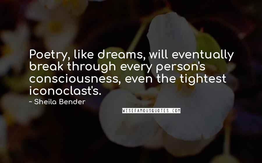 Sheila Bender quotes: Poetry, like dreams, will eventually break through every person's consciousness, even the tightest iconoclast's.