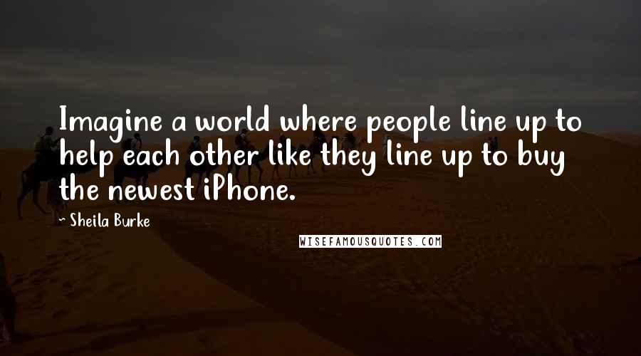Sheila Burke quotes: Imagine a world where people line up to help each other like they line up to buy the newest iPhone.