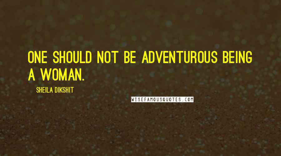 Sheila Dikshit quotes: One should not be adventurous being a woman.