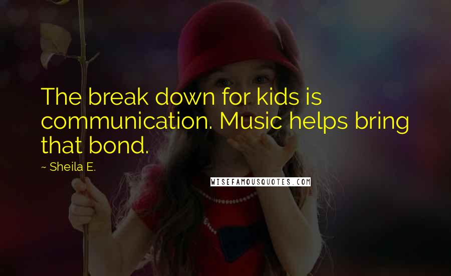 Sheila E. quotes: The break down for kids is communication. Music helps bring that bond.