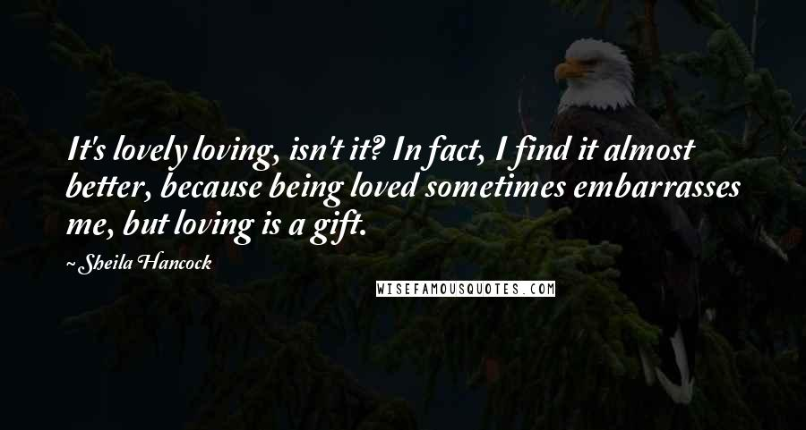 Sheila Hancock quotes: It's lovely loving, isn't it? In fact, I find it almost better, because being loved sometimes embarrasses me, but loving is a gift.