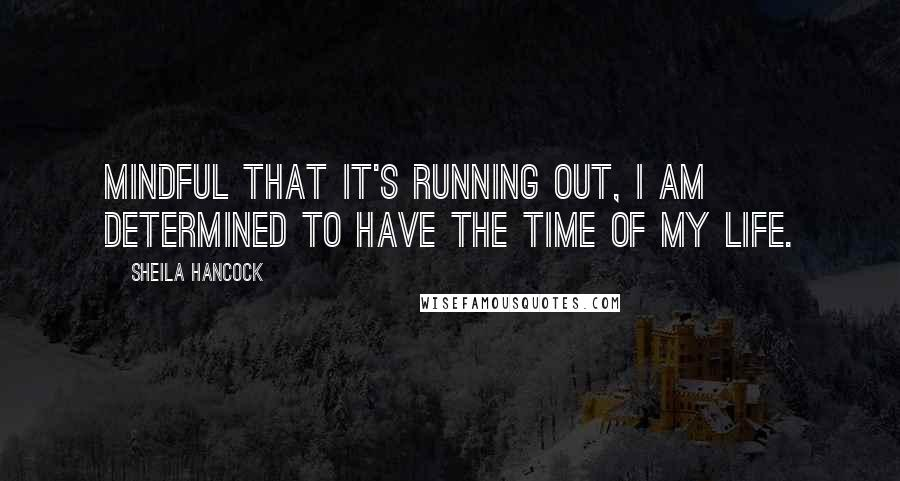 Sheila Hancock quotes: Mindful that it's running out, I am determined to have the time of my life.