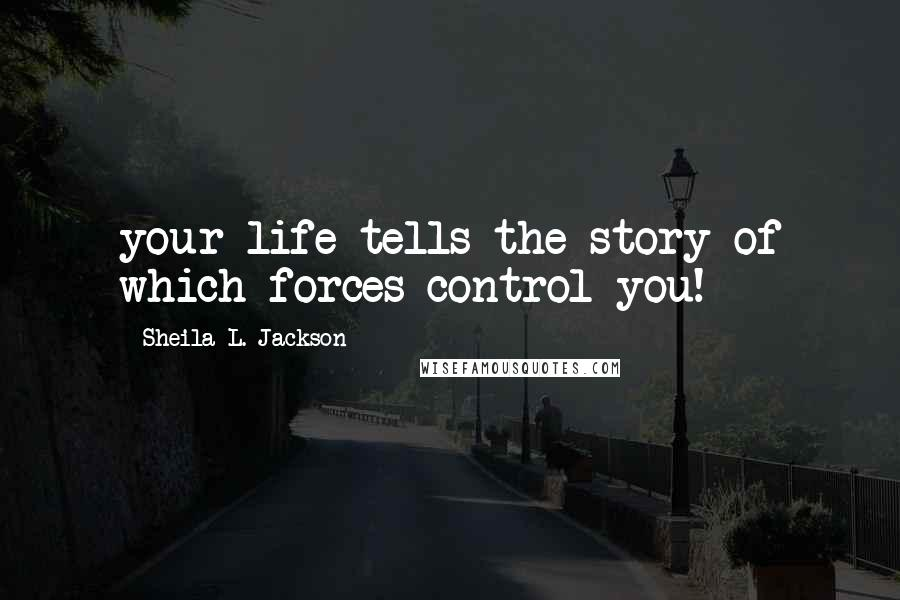Sheila L. Jackson quotes: your life tells the story of which forces control you!