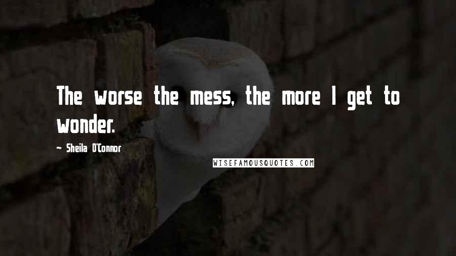 Sheila O'Connor quotes: The worse the mess, the more I get to wonder.