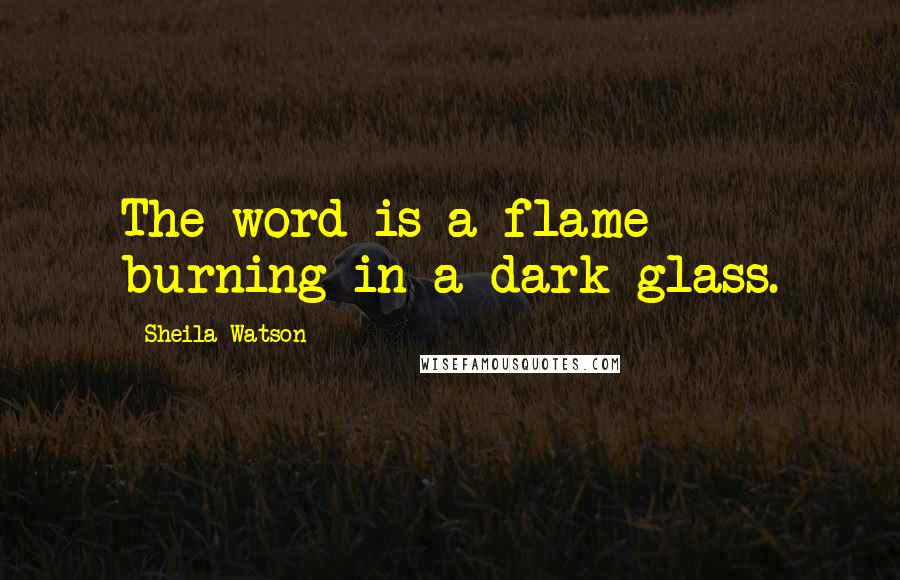 Sheila Watson quotes: The word is a flame burning in a dark glass.