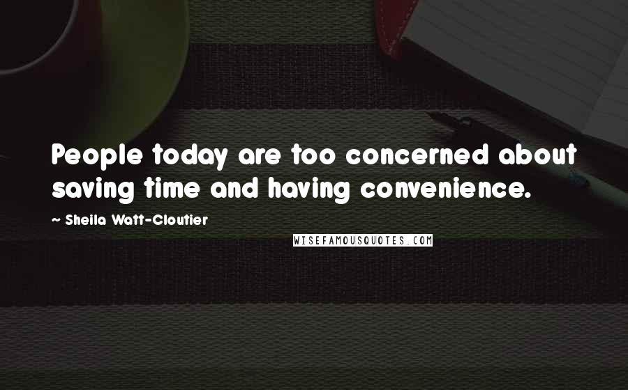 Sheila Watt-Cloutier quotes: People today are too concerned about saving time and having convenience.