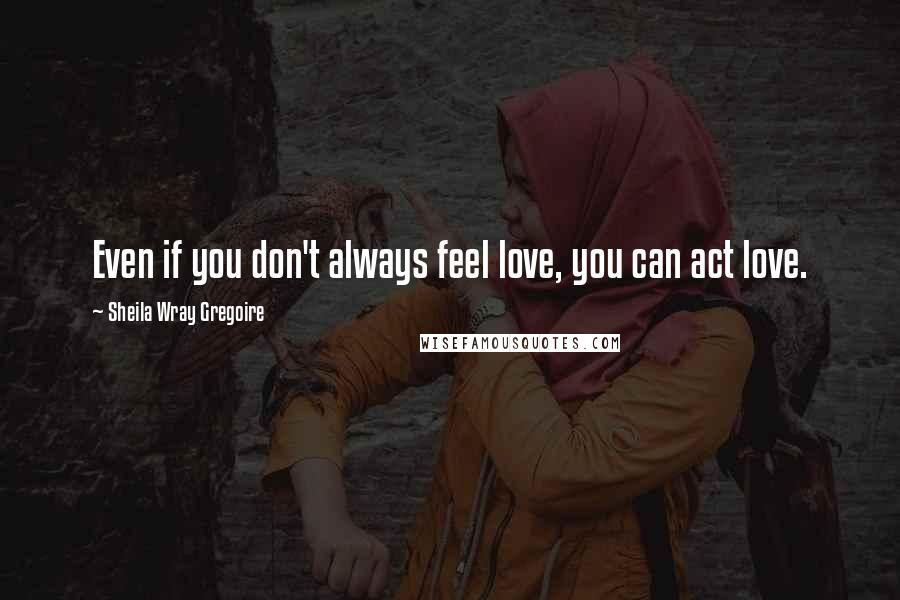 Sheila Wray Gregoire quotes: Even if you don't always feel love, you can act love.