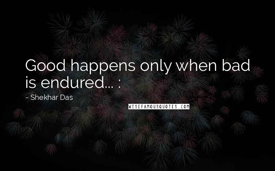 Shekhar Das quotes: Good happens only when bad is endured... :