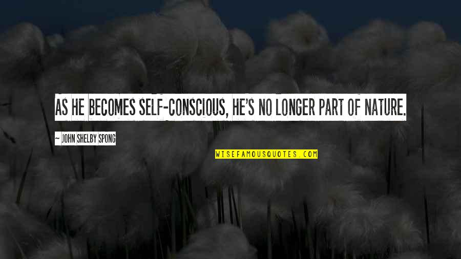 Shelby's Quotes By John Shelby Spong: As he becomes self-conscious, he's no longer part