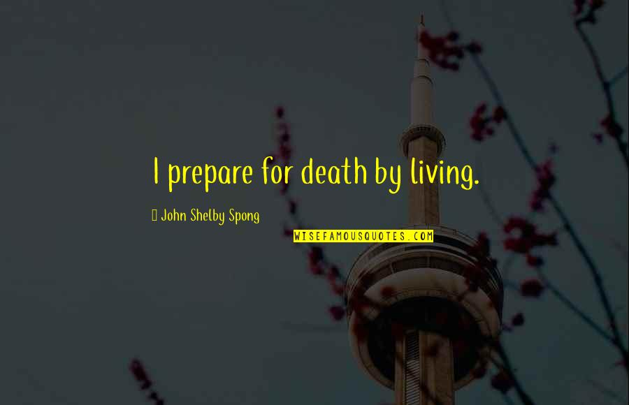 Shelby's Quotes By John Shelby Spong: I prepare for death by living.
