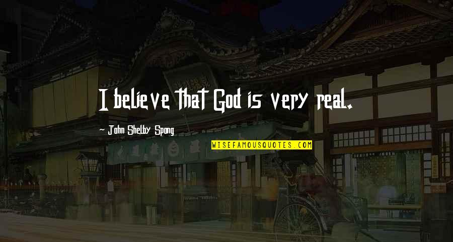 Shelby's Quotes By John Shelby Spong: I believe that God is very real.