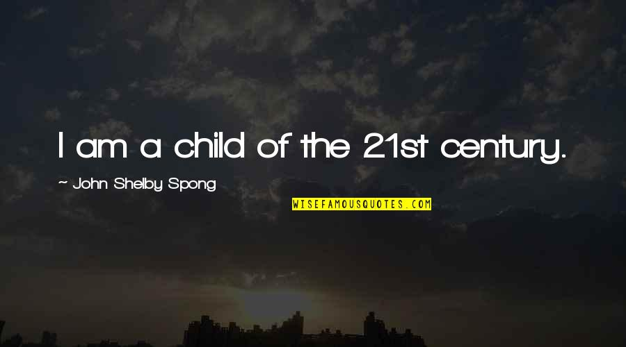 Shelby's Quotes By John Shelby Spong: I am a child of the 21st century.